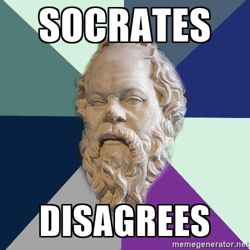Socrates, the fucker disagrees.